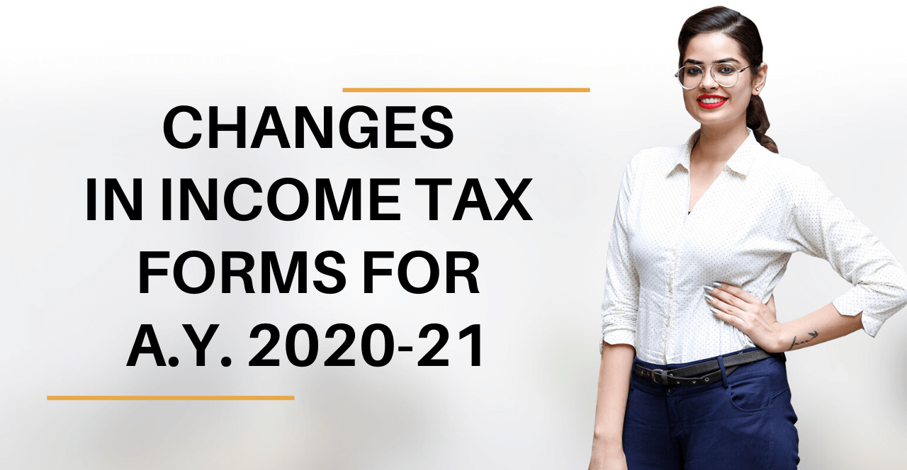 CHANGES IN INCOME TAX FORMS FOR AY 2020-21